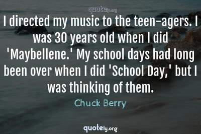 Photo Quote of I directed my music to the teen-agers. I was 30 years old when I did 'Maybellene.' My school days had long been over when I did 'School Day,' but I was thinking of them.