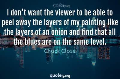 Photo Quote of I don't want the viewer to be able to peel away the layers of my painting like the layers of an onion and find that all the blues are on the same level.
