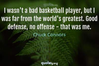 Photo Quote of I wasn't a bad basketball player, but I was far from the world's greatest. Good defense, no offense - that was me.