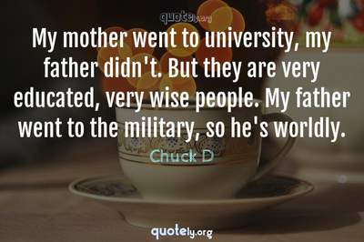 Photo Quote of My mother went to university, my father didn't. But they are very educated, very wise people. My father went to the military, so he's worldly.