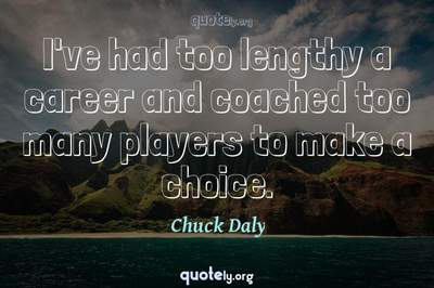 Photo Quote of I've had too lengthy a career and coached too many players to make a choice.