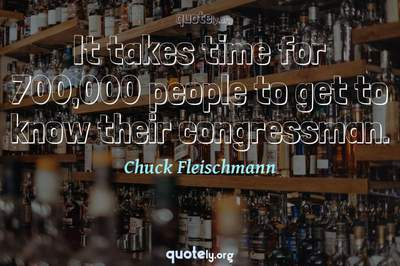Photo Quote of It takes time for 700,000 people to get to know their congressman.