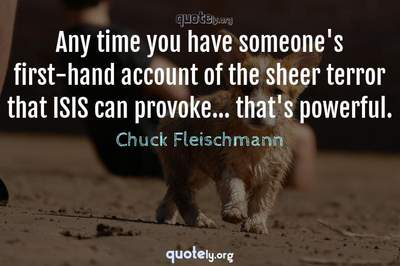 Photo Quote of Any time you have someone's first-hand account of the sheer terror that ISIS can provoke... that's powerful.