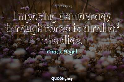 Photo Quote of Imposing democracy through force is a roll of the dice.