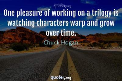 Photo Quote of One pleasure of working on a trilogy is watching characters warp and grow over time.