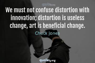 Photo Quote of We must not confuse distortion with innovation; distortion is useless change, art is beneficial change.