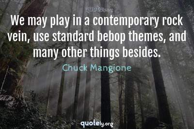Photo Quote of We may play in a contemporary rock vein, use standard bebop themes, and many other things besides.