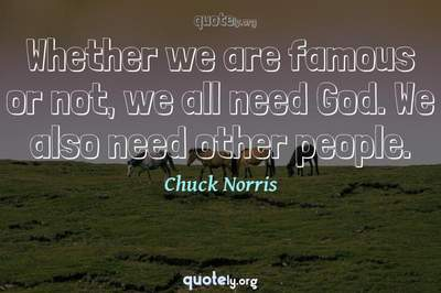 Photo Quote of Whether we are famous or not, we all need God. We also need other people.