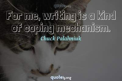 Photo Quote of For me, writing is a kind of coping mechanism.