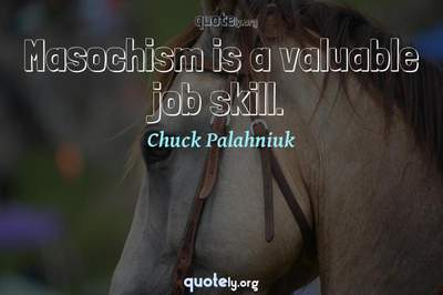 Photo Quote of Masochism is a valuable job skill.