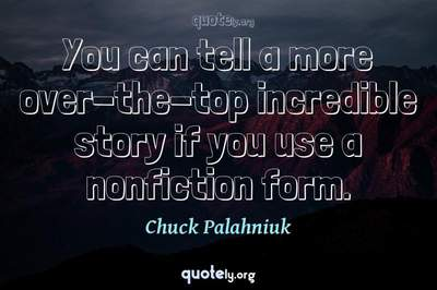 Photo Quote of You can tell a more over-the-top incredible story if you use a nonfiction form.