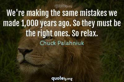 Photo Quote of We're making the same mistakes we made 1,000 years ago. So they must be the right ones. So relax.