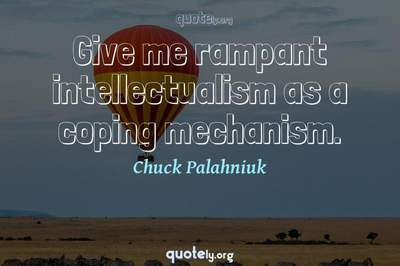 Photo Quote of Give me rampant intellectualism as a coping mechanism.