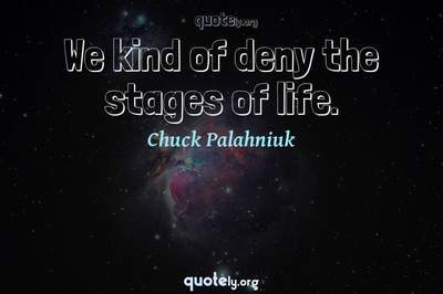 Photo Quote of We kind of deny the stages of life.