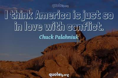 Photo Quote of I think America is just so in love with conflict.