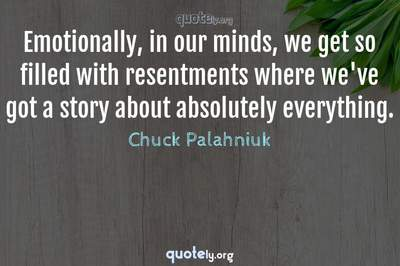Photo Quote of Emotionally, in our minds, we get so filled with resentments where we've got a story about absolutely everything.
