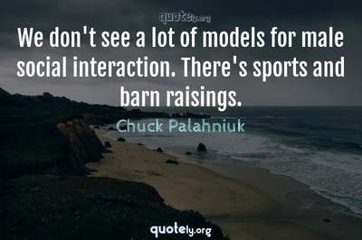 Photo Quote of We don't see a lot of models for male social interaction. There's sports and barn raisings.