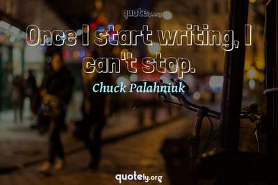 Photo Quote of Once I start writing, I can't stop.