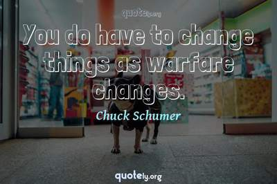 Photo Quote of You do have to change things as warfare changes.