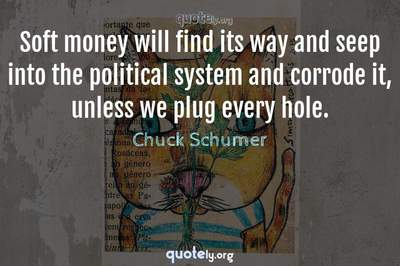 Photo Quote of Soft money will find its way and seep into the political system and corrode it, unless we plug every hole.