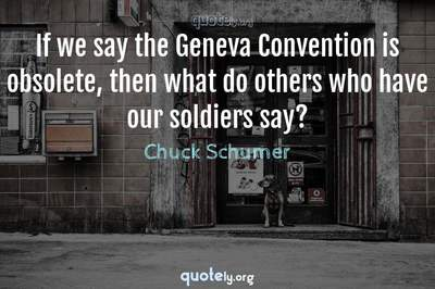Photo Quote of If we say the Geneva Convention is obsolete, then what do others who have our soldiers say?