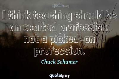Photo Quote of I think teaching should be an exalted profession, not a picked-on profession.
