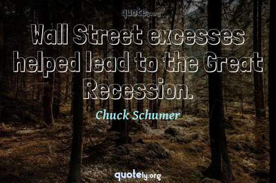Photo Quote of Wall Street excesses helped lead to the Great Recession.