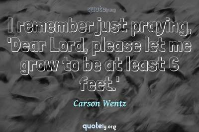 Photo Quote of I remember just praying, 'Dear Lord, please let me grow to be at least 6 feet.'
