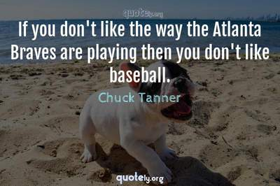 Photo Quote of If you don't like the way the Atlanta Braves are playing then you don't like baseball.