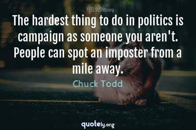 Photo Quote of The hardest thing to do in politics is campaign as someone you aren't. People can spot an imposter from a mile away.