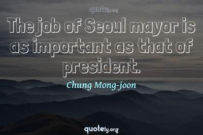 Photo Quote of The job of Seoul mayor is as important as that of president.