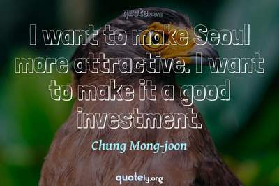 Photo Quote of I want to make Seoul more attractive. I want to make it a good investment.