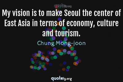 Photo Quote of My vision is to make Seoul the center of East Asia in terms of economy, culture and tourism.
