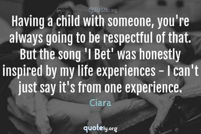 Photo Quote of Having a child with someone, you're always going to be respectful of that. But the song 'I Bet' was honestly inspired by my life experiences - I can't just say it's from one experience.
