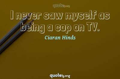 Photo Quote of I never saw myself as being a cop on TV.