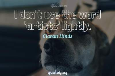 Photo Quote of I don't use the word 'artists' lightly.