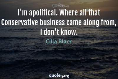 Photo Quote of I'm apolitical. Where all that Conservative business came along from, I don't know.