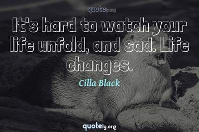 Photo Quote of It's hard to watch your life unfold, and sad. Life changes.