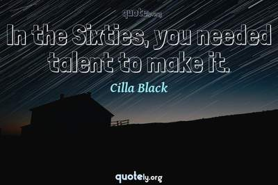 Photo Quote of In the Sixties, you needed talent to make it.