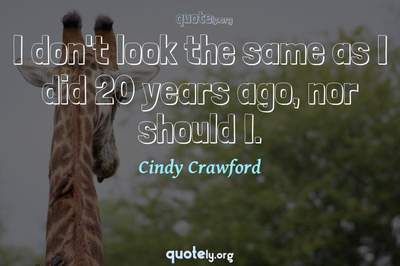 Photo Quote of I don't look the same as I did 20 years ago, nor should I.