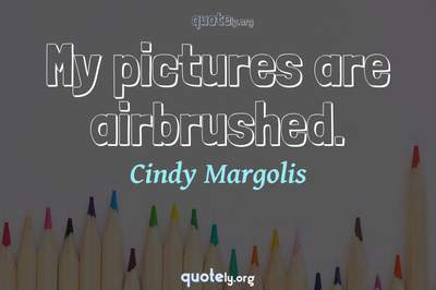 Photo Quote of My pictures are airbrushed.