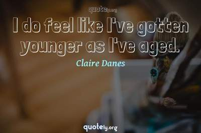 Photo Quote of I do feel like I've gotten younger as I've aged.