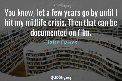 Photo Quote of You know, let a few years go by until I hit my midlife crisis. Then that can be documented on film.
