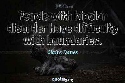 Photo Quote of People with bipolar disorder have difficulty with boundaries.