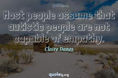 Photo Quote of Most people assume that autistic people are not capable of empathy.