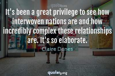 Photo Quote of It's been a great privilege to see how interwoven nations are and how incredibly complex these relationships are. It's so elaborate.