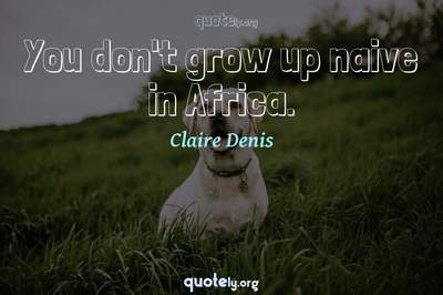 Photo Quote of You don't grow up naive in Africa.