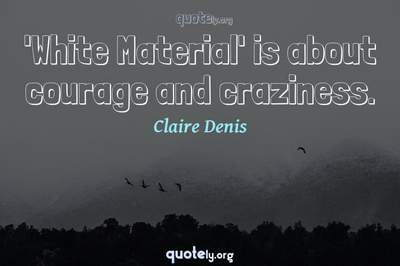 Photo Quote of 'White Material' is about courage and craziness.