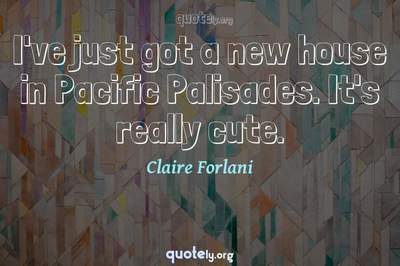 Photo Quote of I've just got a new house in Pacific Palisades. It's really cute.