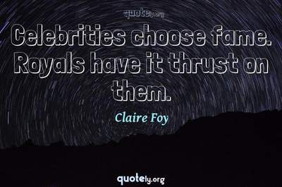 Photo Quote of Celebrities choose fame. Royals have it thrust on them.